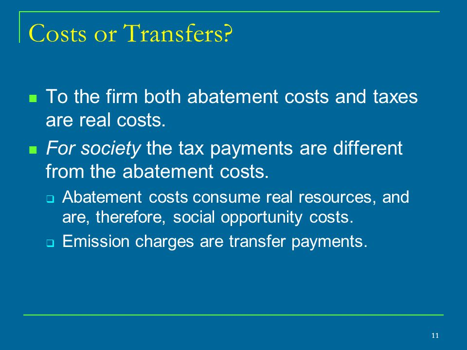Costs or Transfers To the firm both abatement costs and taxes are real costs. For society the tax payments are different from the abatement costs.