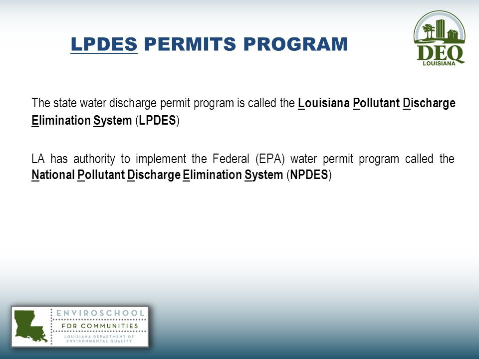 LPDES PERMITS PROGRAM The state water discharge permit program is called the Louisiana Pollutant Discharge Elimination System (LPDES)