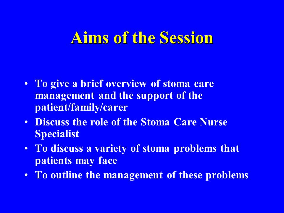 Aims of the Session To give a brief overview of stoma care management and the support of the patient/family/carer.