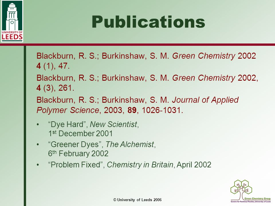 Publications Blackburn, R. S.; Burkinshaw, S. M. Green Chemistry 2002 4 (1), 47.