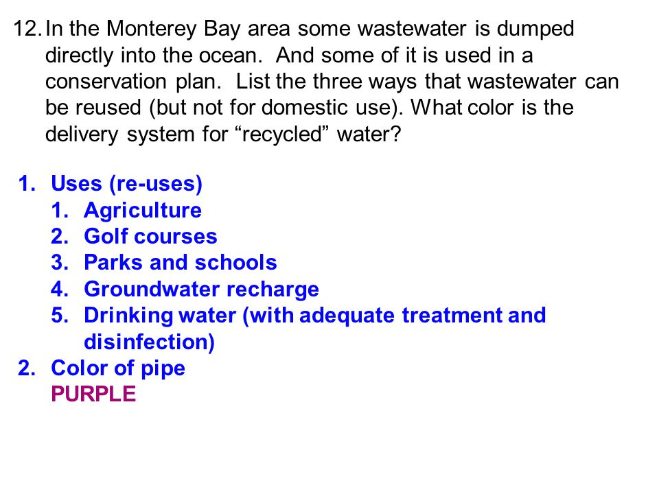 12. In the Monterey Bay area some wastewater is dumped directly into the ocean. And some of it is used in a conservation plan. List the three ways that wastewater can be reused (but not for domestic use). What color is the delivery system for recycled water