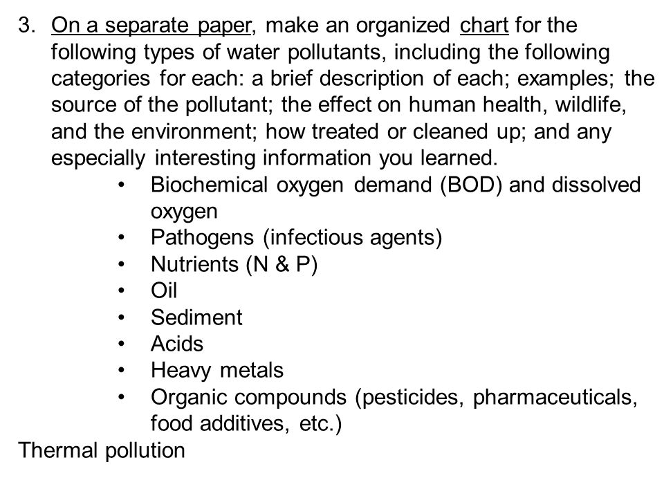 3. On a separate paper, make an organized chart for the following types of water pollutants, including the following categories for each: a brief description of each; examples; the source of the pollutant; the effect on human health, wildlife, and the environment; how treated or cleaned up; and any especially interesting information you learned.