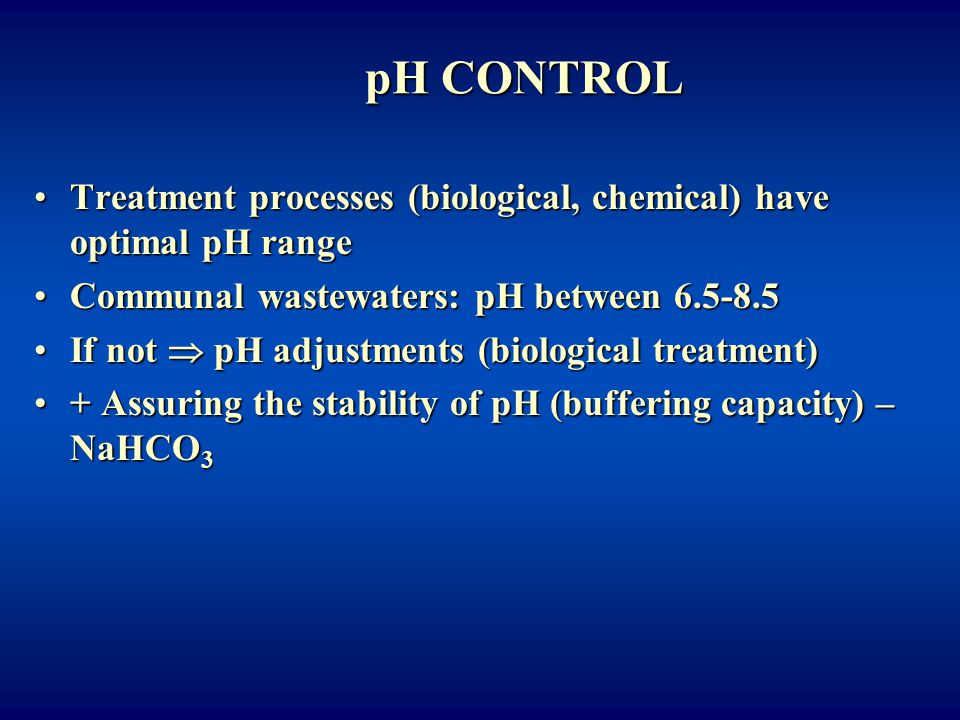 pH CONTROL Treatment processes (biological, chemical) have optimal pH range. Communal wastewaters: pH between 6.5-8.5.