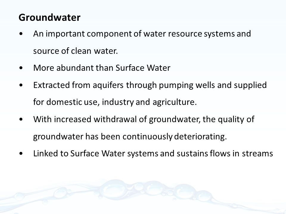 Groundwater An important component of water resource systems and source of clean water. More abundant than Surface Water.
