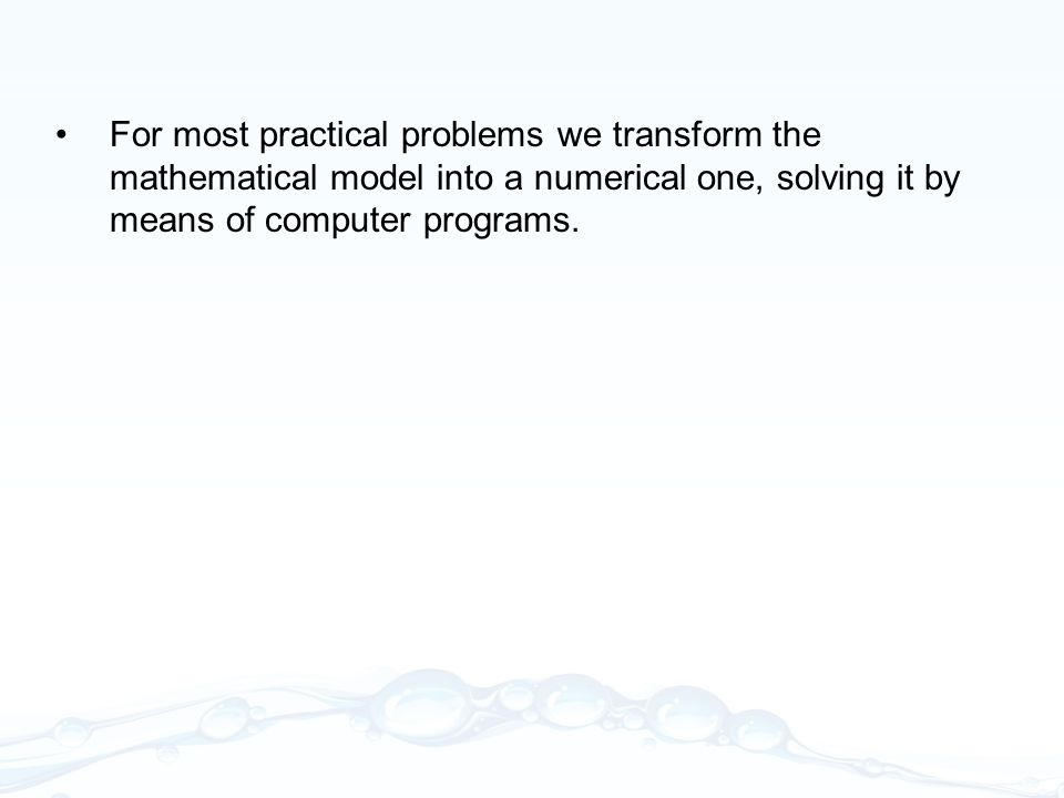 For most practical problems we transform the mathematical model into a numerical one, solving it by means of computer programs.