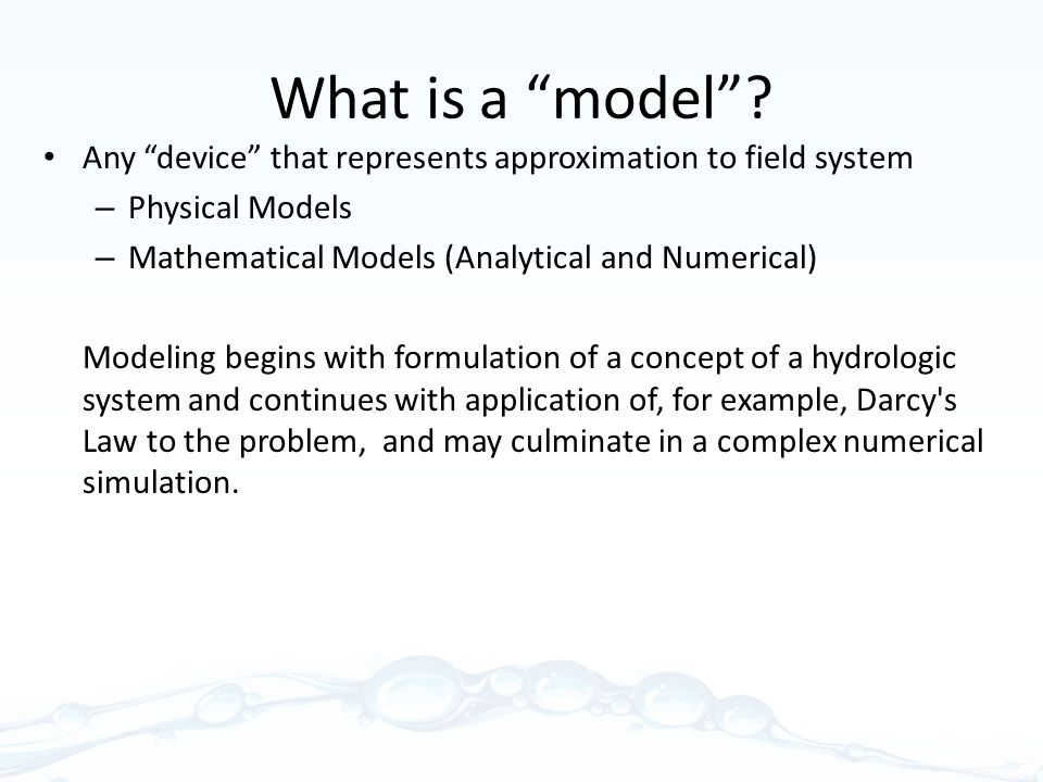 What is a model Any device that represents approximation to field system. Physical Models. Mathematical Models (Analytical and Numerical)