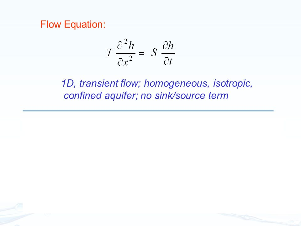 Flow Equation: 1D, transient flow; homogeneous, isotropic, confined aquifer; no sink/source term. Transport Equation:
