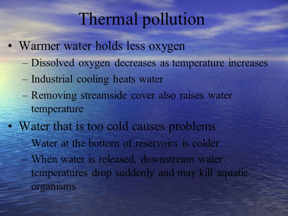 Thermal pollution Warmer water holds less oxygen