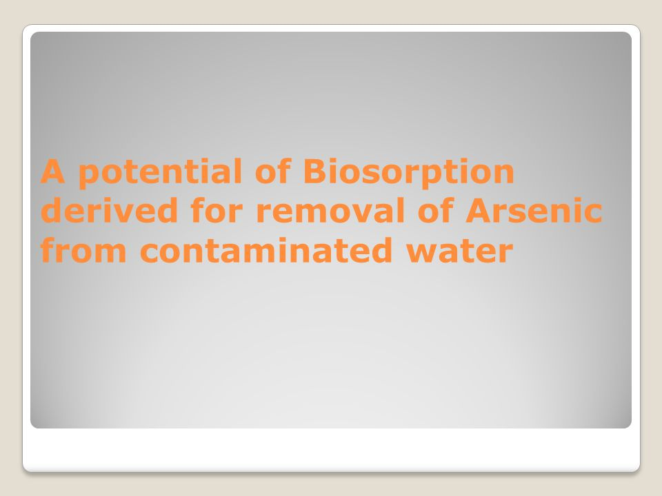 A potential of Biosorption derived for removal of Arsenic from contaminated water