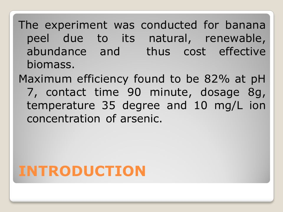 The experiment was conducted for banana peel due to its natural, renewable, abundance and thus cost effective biomass. Maximum efficiency found to be 82% at pH 7, contact time 90 minute, dosage 8g, temperature 35 degree and 10 mg/L ion concentration of arsenic.