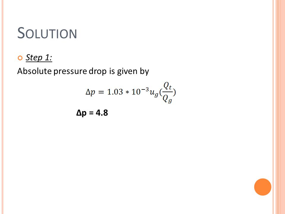 Solution Step 1: Absolute pressure drop is given by Δp = 4.8