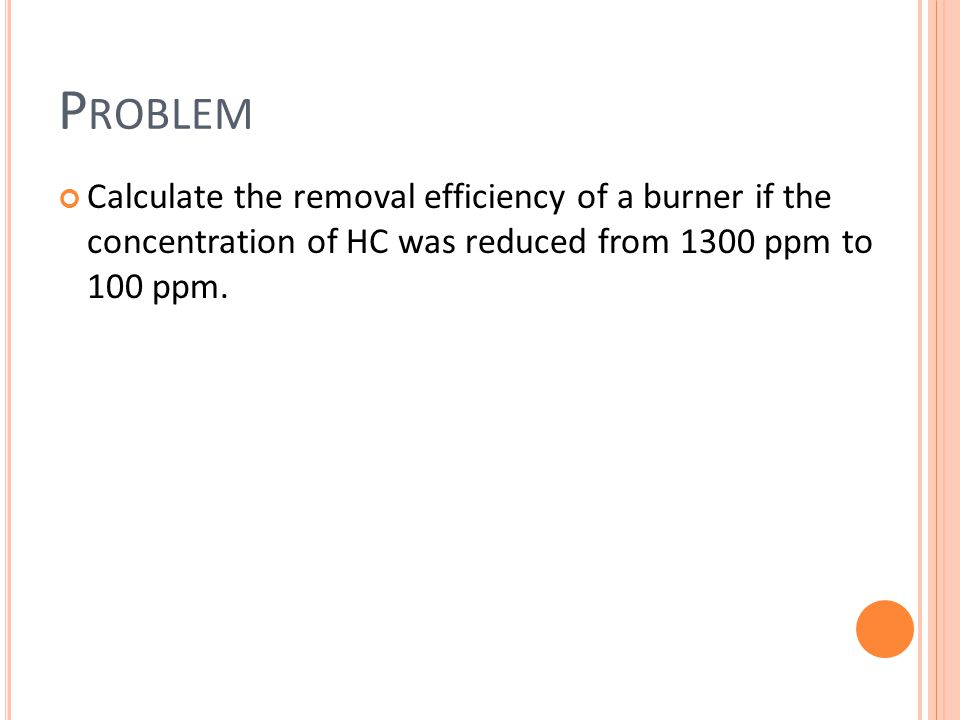 Problem Calculate the removal efficiency of a burner if the concentration of HC was reduced from 1300 ppm to 100 ppm.