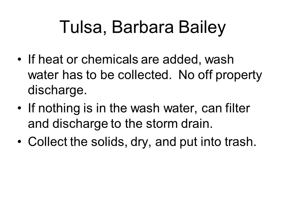Tulsa, Barbara Bailey If heat or chemicals are added, wash water has to be collected. No off property discharge.