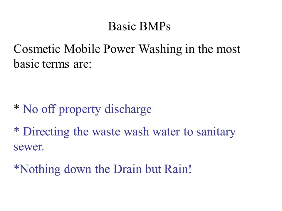 Basic BMPs Cosmetic Mobile Power Washing in the most basic terms are: * No off property discharge.