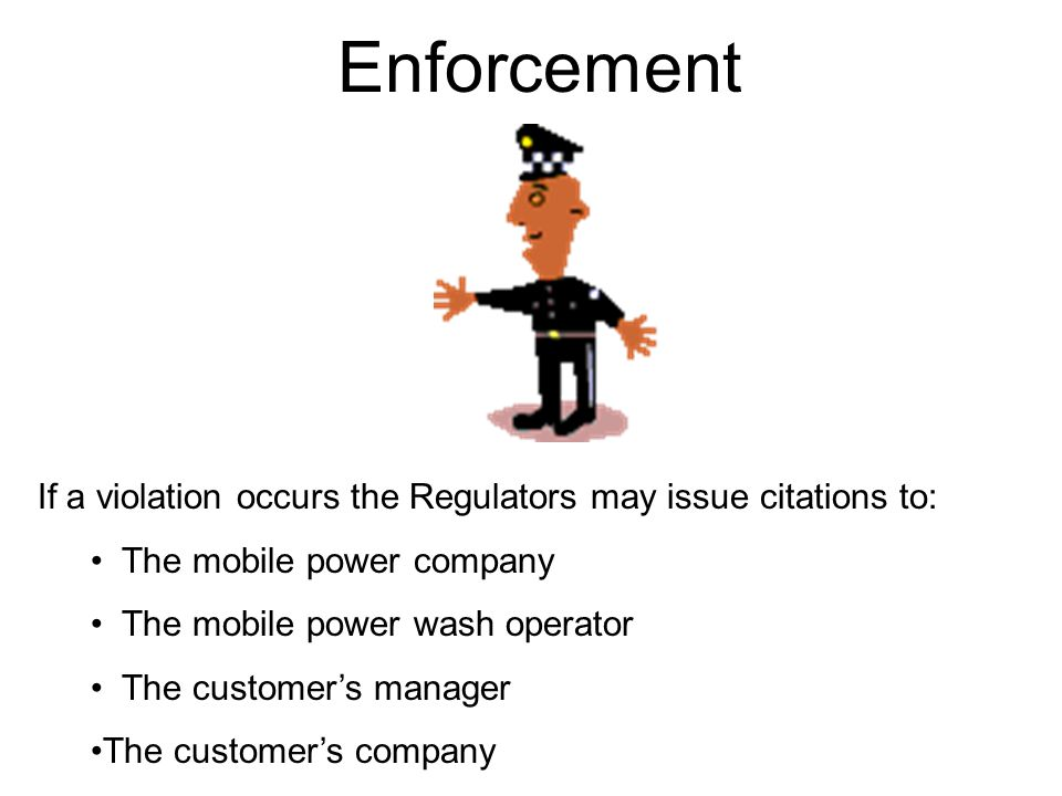 Enforcement If a violation occurs the Regulators may issue citations to: The mobile power company.