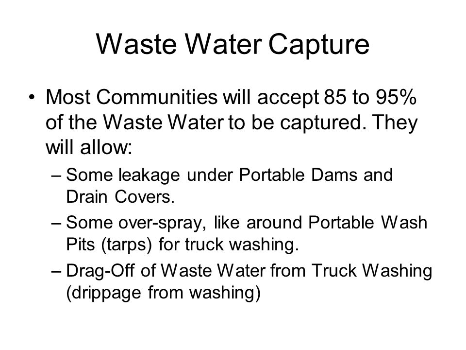 Waste Water Capture Most Communities will accept 85 to 95% of the Waste Water to be captured. They will allow: