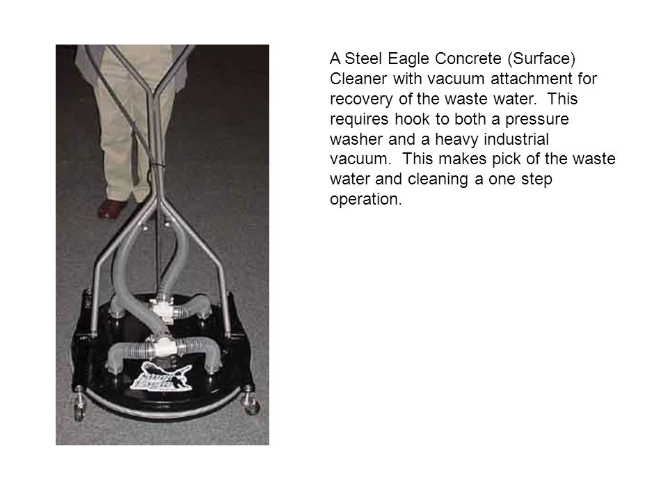 A Steel Eagle Concrete (Surface) Cleaner with vacuum attachment for recovery of the waste water.