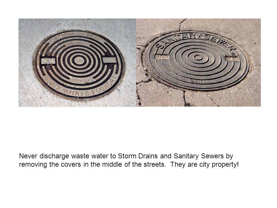 Never discharge waste water to Storm Drains and Sanitary Sewers by removing the covers in the middle of the streets.