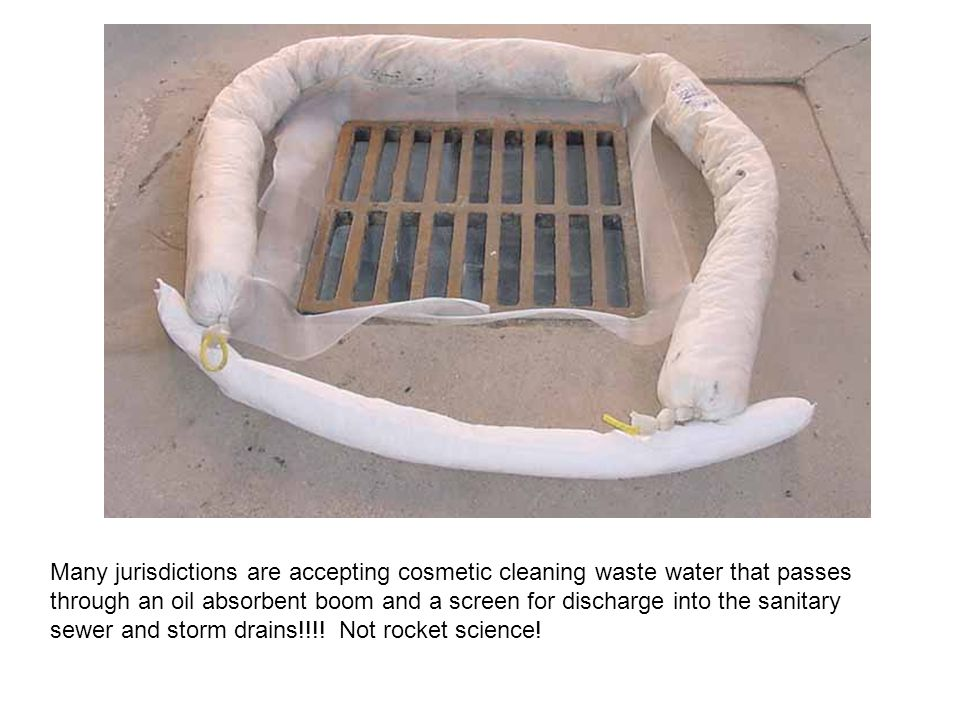 Many jurisdictions are accepting cosmetic cleaning waste water that passes through an oil absorbent boom and a screen for discharge into the sanitary sewer and storm drains!!!.