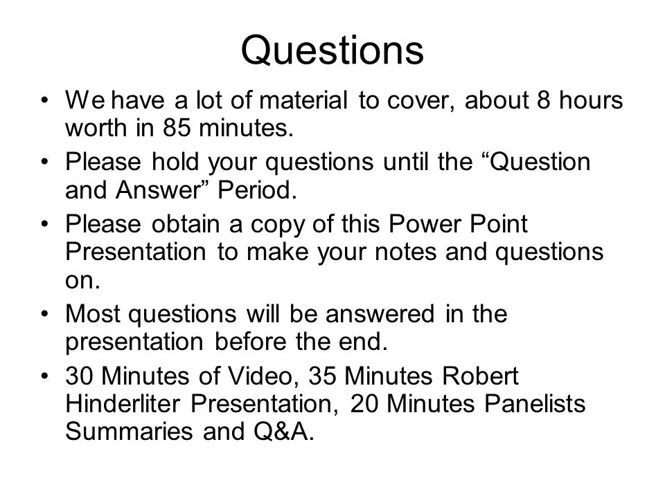 Questions We have a lot of material to cover, about 8 hours worth in 85 minutes. Please hold your questions until the Question and Answer Period.