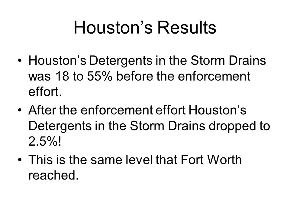 Houston's Results Houston's Detergents in the Storm Drains was 18 to 55% before the enforcement effort.