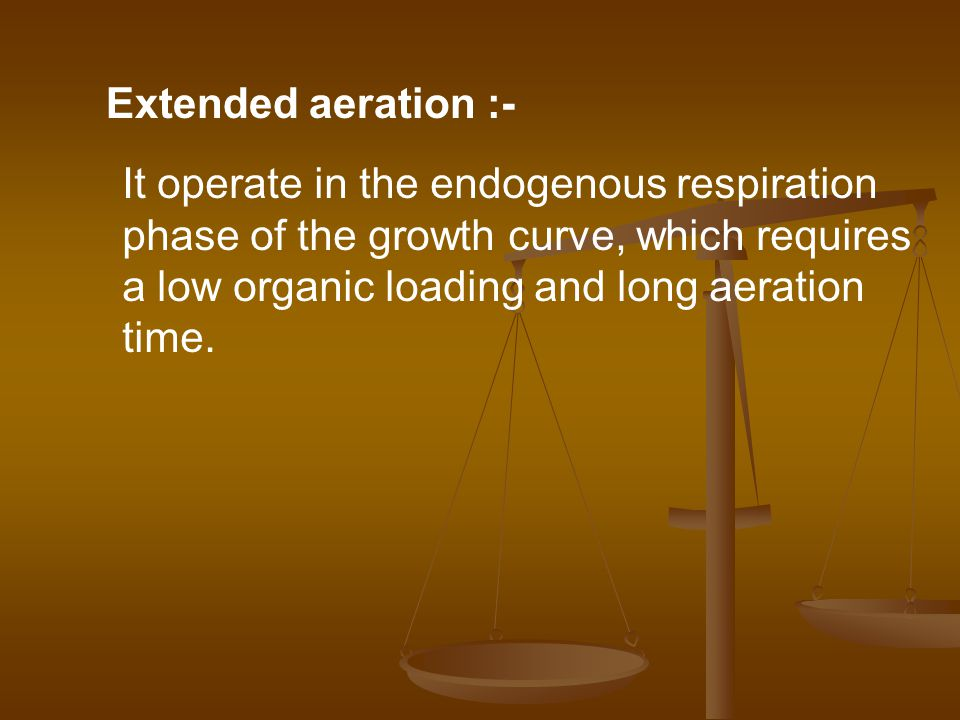 Extended aeration :- It operate in the endogenous respiration. phase of the growth curve, which requires.