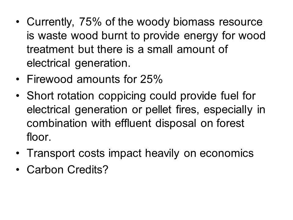 Currently, 75% of the woody biomass resource is waste wood burnt to provide energy for wood treatment but there is a small amount of electrical generation.