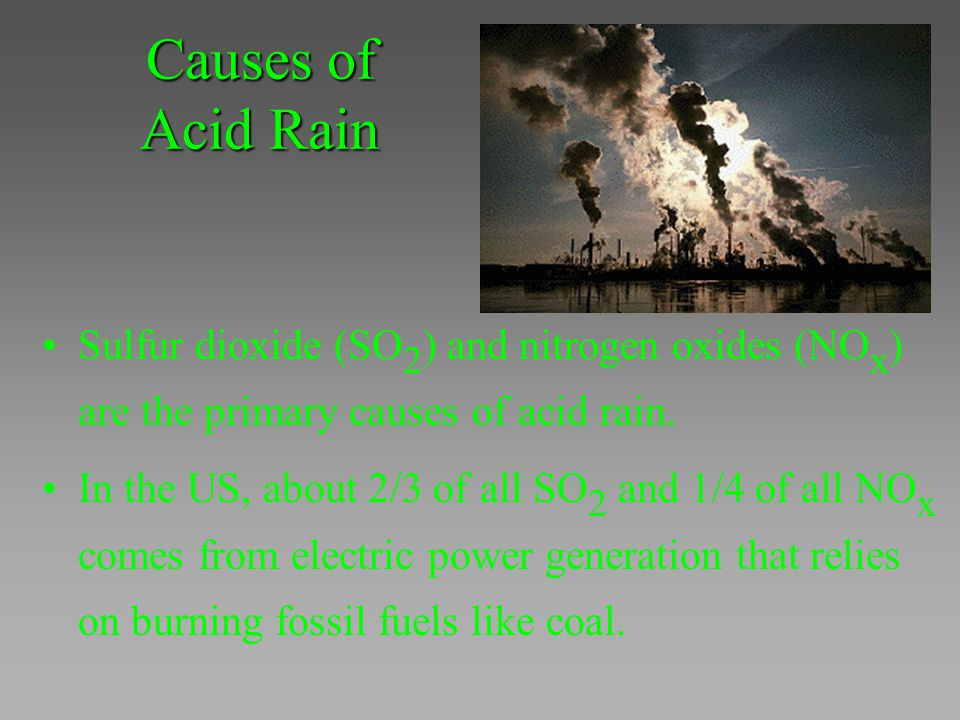 Causes of Acid Rain Sulfur dioxide (SO2) and nitrogen oxides (NOx) are the primary causes of acid rain.