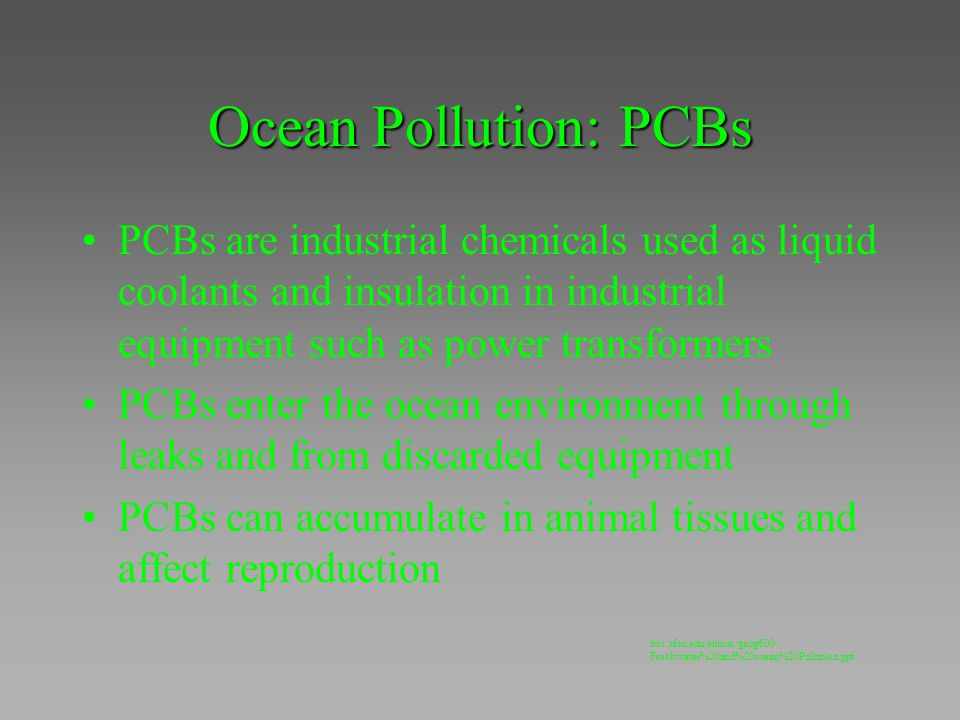 Ocean Pollution: PCBs PCBs are industrial chemicals used as liquid coolants and insulation in industrial equipment such as power transformers.