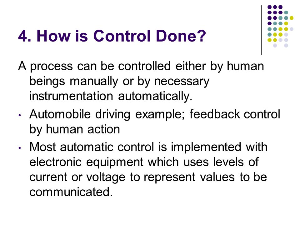 4. How is Control Done A process can be controlled either by human beings manually or by necessary instrumentation automatically.