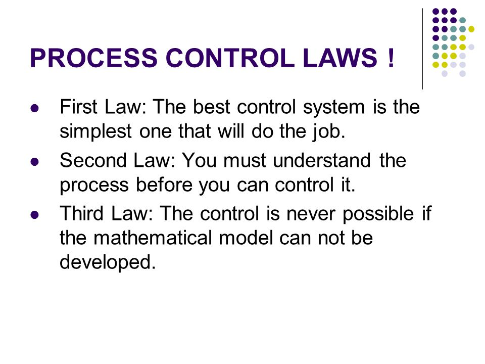 PROCESS CONTROL LAWS ! First Law: The best control system is the simplest one that will do the job.