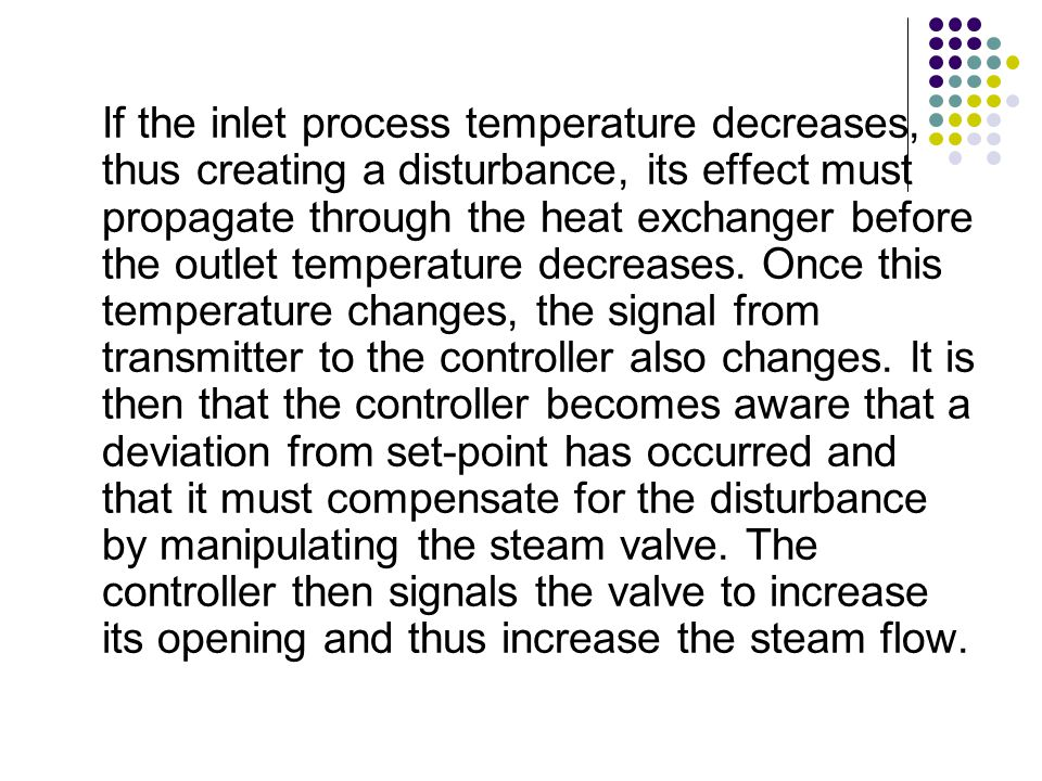 If the inlet process temperature decreases, thus creating a disturbance, its effect must propagate through the heat exchanger before the outlet temperature decreases.