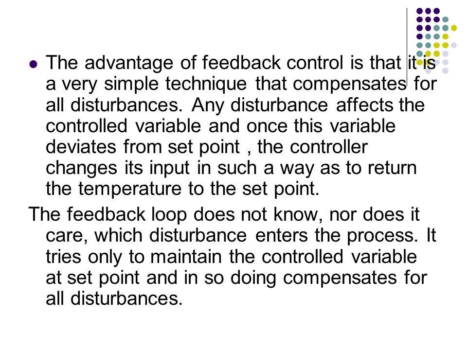 The advantage of feedback control is that it is a very simple technique that compensates for all disturbances. Any disturbance affects the controlled variable and once this variable deviates from set point , the controller changes its input in such a way as to return the temperature to the set point.