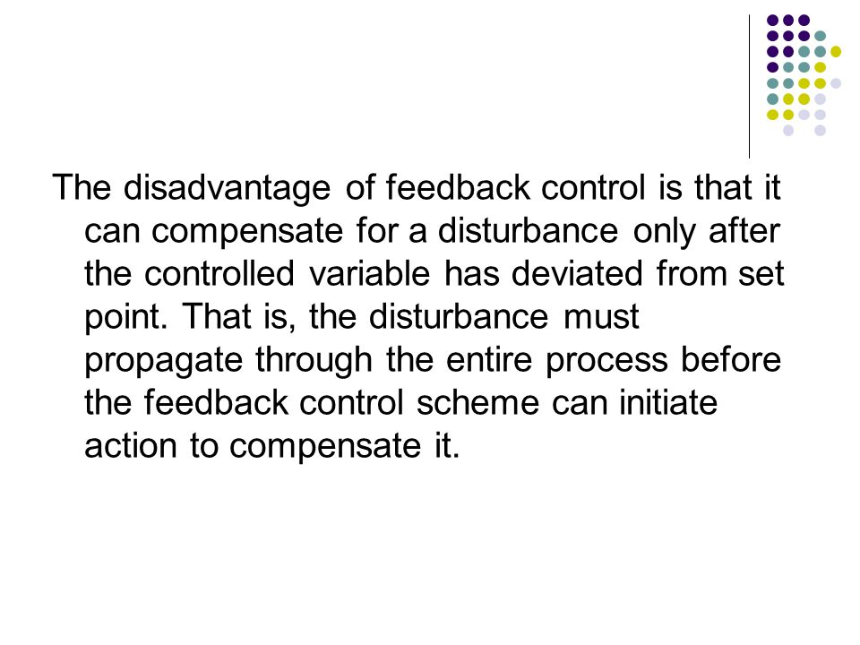 The disadvantage of feedback control is that it can compensate for a disturbance only after the controlled variable has deviated from set point.
