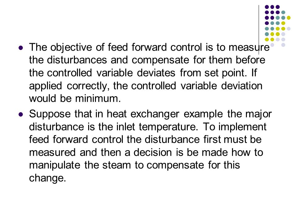 The objective of feed forward control is to measure the disturbances and compensate for them before the controlled variable deviates from set point. If applied correctly, the controlled variable deviation would be minimum.