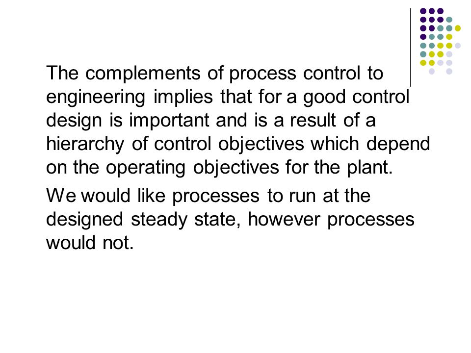 The complements of process control to engineering implies that for a good control design is important and is a result of a hierarchy of control objectives which depend on the operating objectives for the plant.