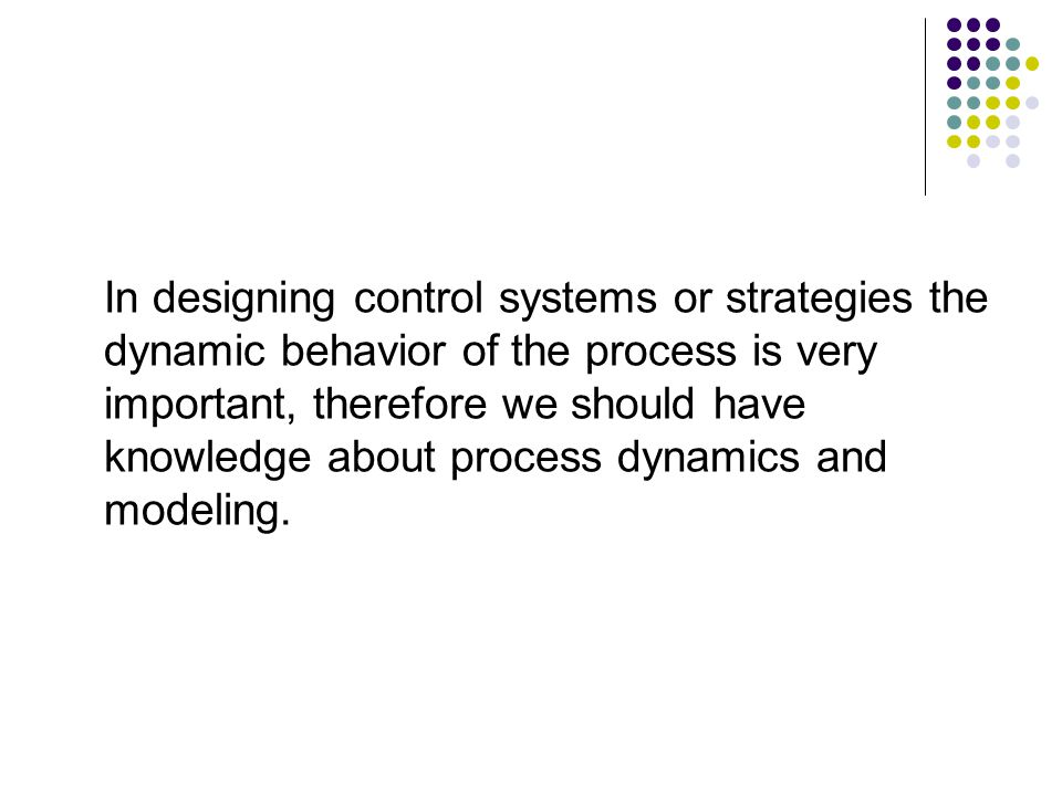 In designing control systems or strategies the dynamic behavior of the process is very important, therefore we should have knowledge about process dynamics and modeling.