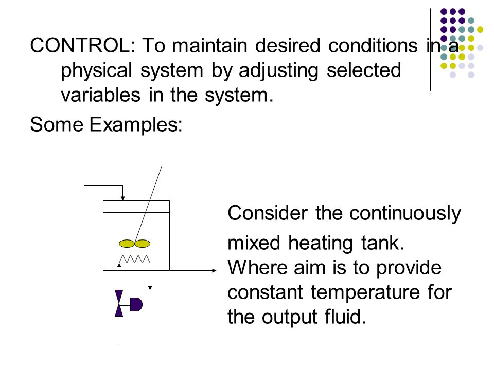 CONTROL: To maintain desired conditions in a physical system by adjusting selected variables in the system.