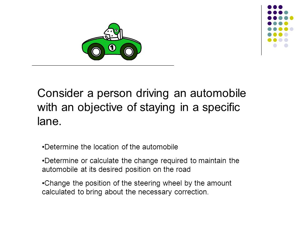 Consider a person driving an automobile with an objective of staying in a specific lane.