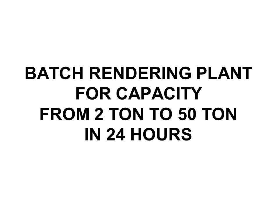 BATCH RENDERING PLANT FOR CAPACITY FROM 2 TON TO 50 TON IN 24 HOURS