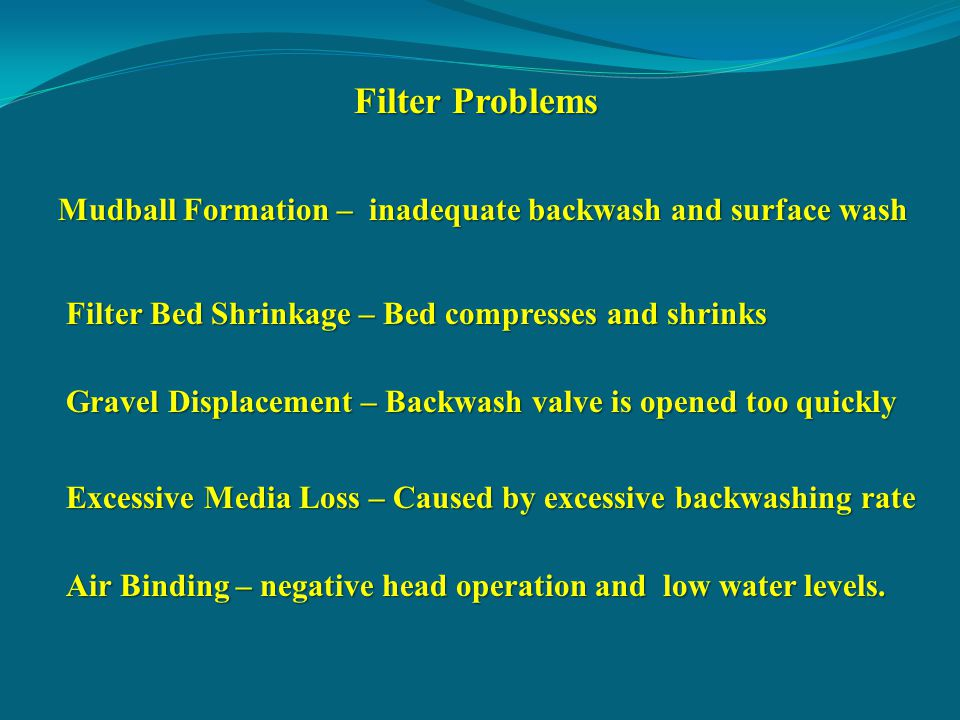 Filter Problems Mudball Formation – inadequate backwash and surface wash. Filter Bed Shrinkage – Bed compresses and shrinks.