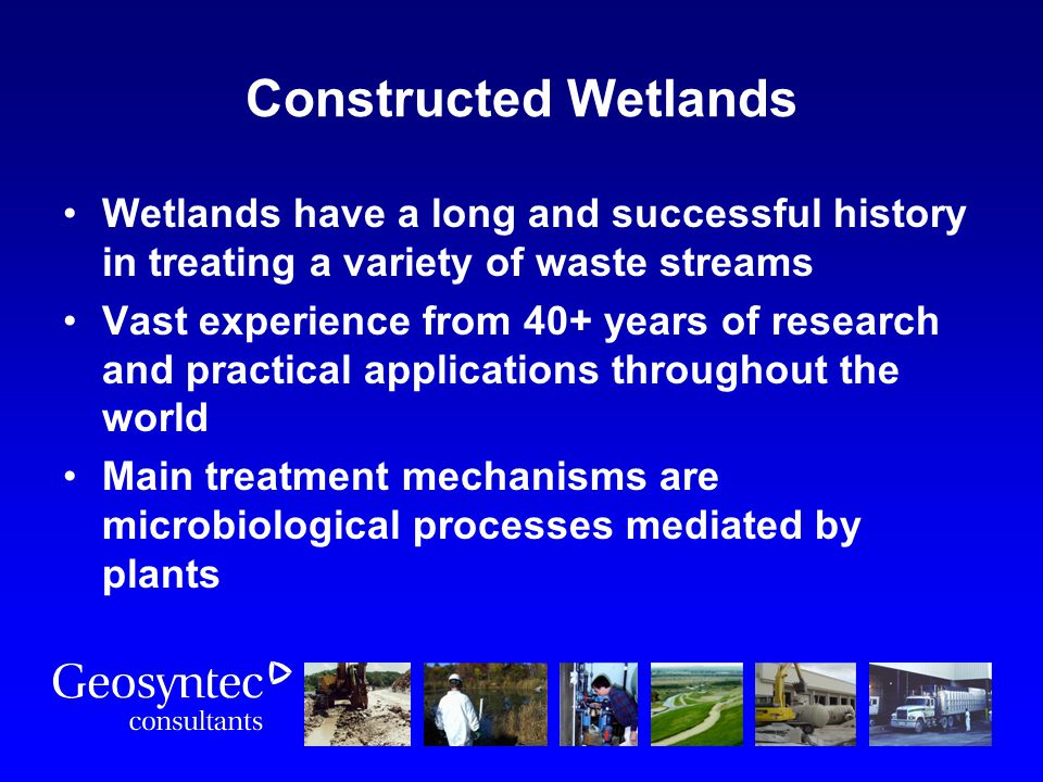 Constructed Wetlands Wetlands have a long and successful history in treating a variety of waste streams.