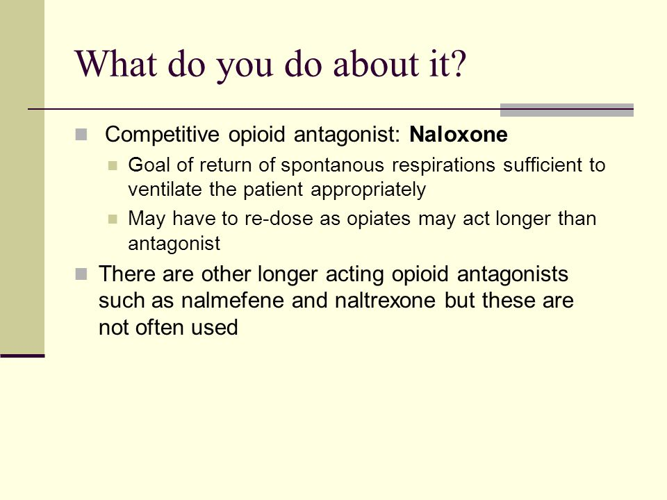 What do you do about it Competitive opioid antagonist: Naloxone
