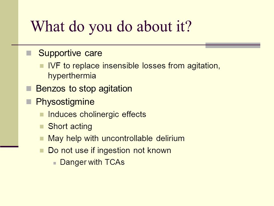 What do you do about it Supportive care Benzos to stop agitation