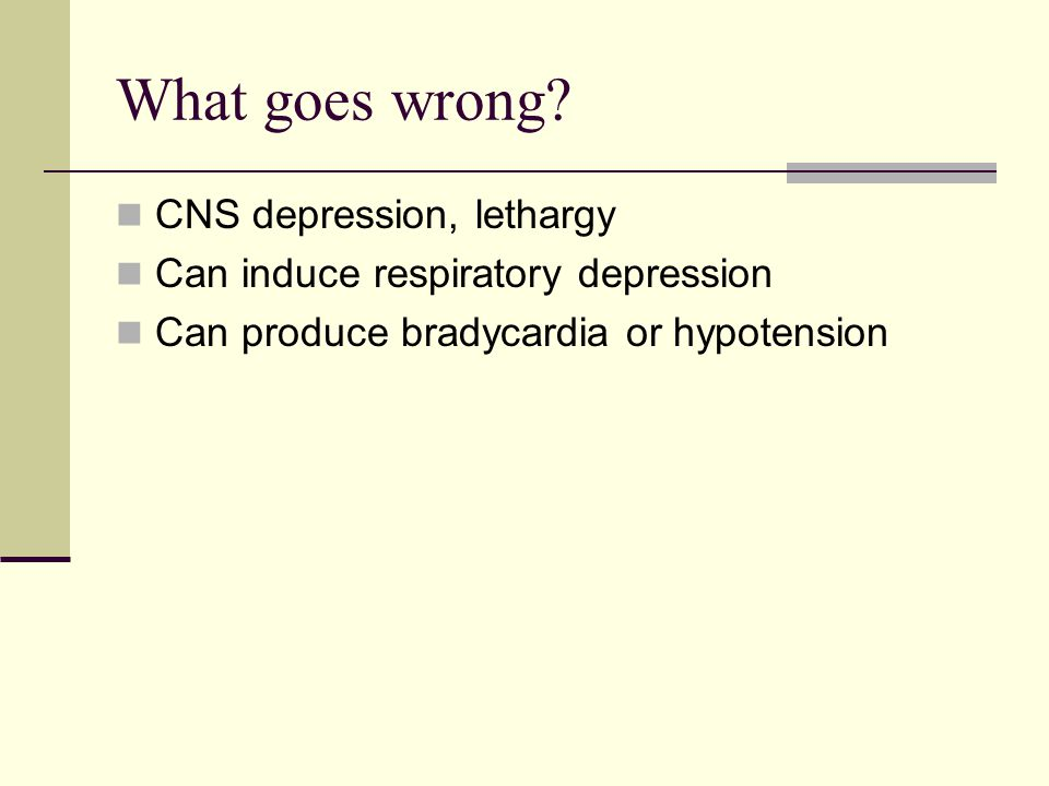 What goes wrong CNS depression, lethargy