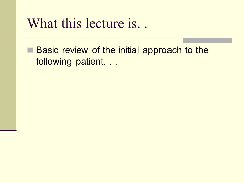 What this lecture is. . Basic review of the initial approach to the following patient. . .