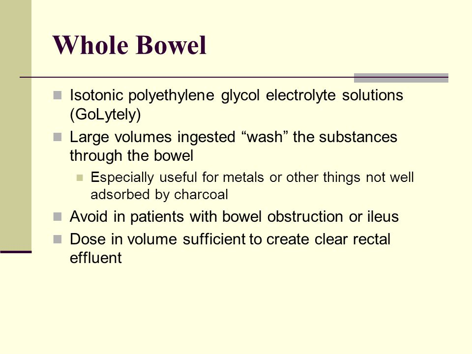 Whole Bowel Isotonic polyethylene glycol electrolyte solutions (GoLytely) Large volumes ingested wash the substances through the bowel.