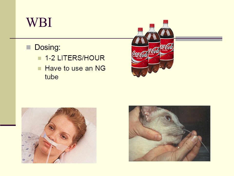 WBI Dosing: 1-2 LITERS/HOUR Have to use an NG tube