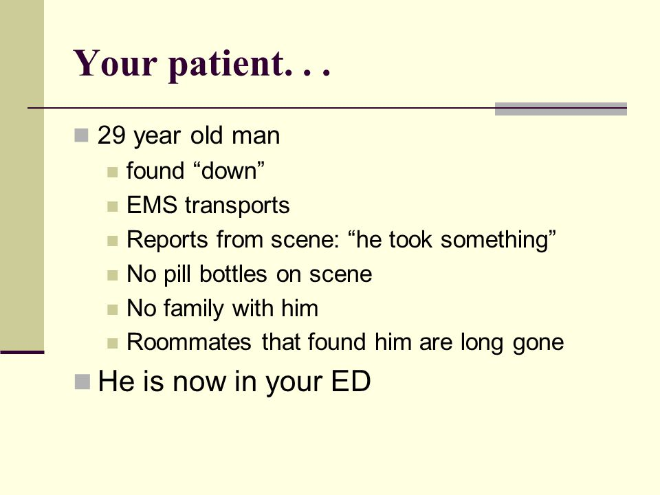 Your patient. . . He is now in your ED 29 year old man found down
