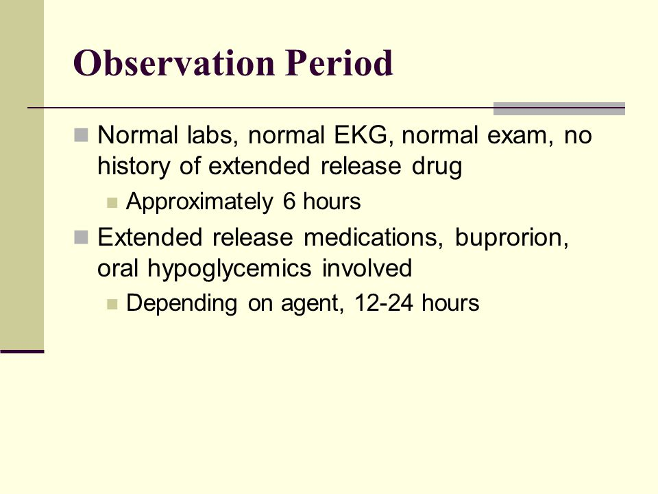 Observation Period Normal labs, normal EKG, normal exam, no history of extended release drug. Approximately 6 hours.
